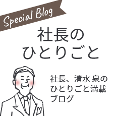 Special Blog 社長のひとりごと 社長、清水泉のひとりごと満載ブログ